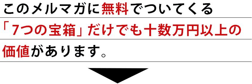 このメルマガに無料でついてくる「7つの宝箱」だけでも十数万円以上の価値があります。
